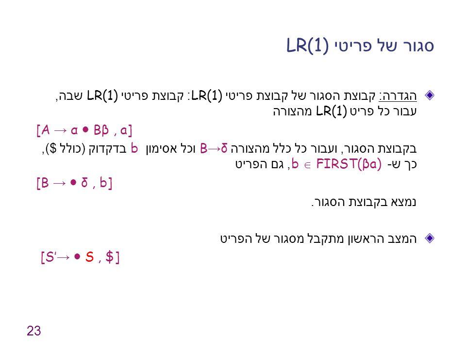 23 סגור של פריטי LR(1) הגדרה : קבוצת הסגור של קבוצת פריטי LR(1): קבוצת פריטי LR(1) שבה, עבור כל פריט LR(1) מהצורה [A → α ● Bβ, a] בקבוצת הסגור, ועבור כל כלל מהצורה B → δ וכל אסימון b בדקדוק ( כולל $), כך ש - b  FIRST(βa), גם הפריט [B → ● δ, b] נמצא בקבוצת הסגור.
