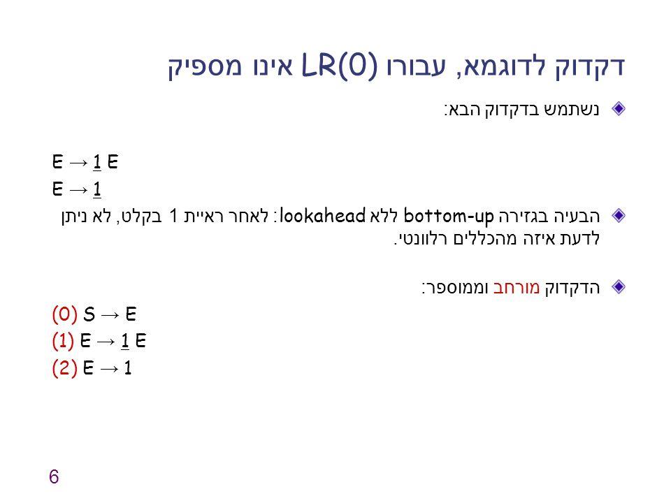 6 דקדוק לדוגמא, עבורו LR(0) אינו מספיק נשתמש בדקדוק הבא : E → 1 E E → 1 הבעיה בגזירה bottom-up ללא lookahead: לאחר ראיית 1 בקלט, לא ניתן לדעת איזה מהכללים רלוונטי.
