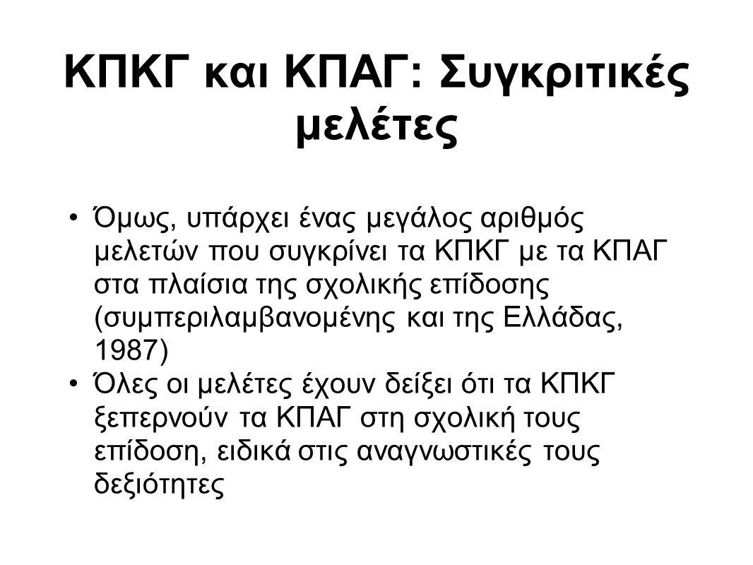 ΚΠΚΓ και ΚΠΑΓ: Συγκριτικές μελέτες Όμως, υπάρχει ένας μεγάλος αριθμός μελετών που συγκρίνει τα ΚΠΚΓ με τα ΚΠΑΓ στα πλαίσια της σχολικής επίδοσης (συμπεριλαμβανομένης και της Ελλάδας, 1987) Όλες οι μελέτες έχουν δείξει ότι τα ΚΠΚΓ ξεπερνούν τα ΚΠΑΓ στη σχολική τους επίδοση, ειδικά στις αναγνωστικές τους δεξιότητες
