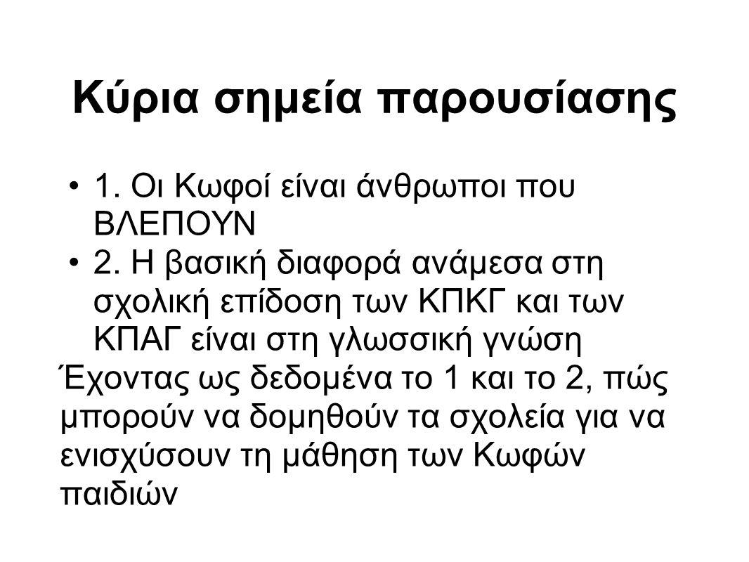 Κύρια σημεία παρουσίασης 1. Οι Κωφοί είναι άνθρωποι που ΒΛΕΠΟΥΝ 2. Η βασική διαφορά ανάμεσα στη σχολική επίδοση των ΚΠΚΓ και των ΚΠΑΓ είναι στη γλωσσι