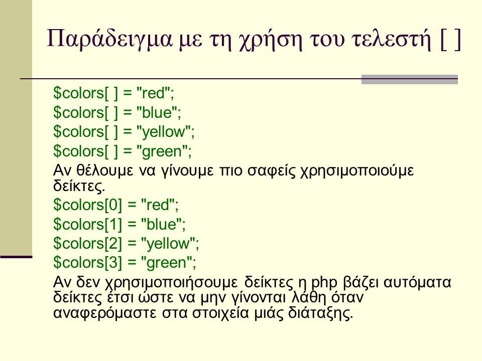 Παράδειγμα με τη χρήση του τελεστή [ ] $colors[ ] = red ; $colors[ ] = blue ; $colors[ ] = yellow ; $colors[ ] = green ; Αν θέλουμε να γίνουμε πιο σαφείς χρησιμοποιούμε δείκτες.