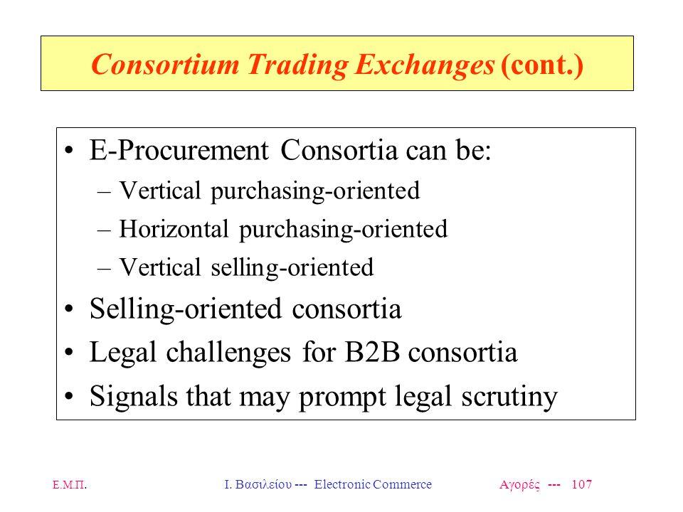 Ε.Μ.Π.Ι. Βασιλείου --- Electronic Commerce Αγορές --- 107 Consortium Trading Exchanges (cont.) E-Procurement Consortia can be: –Vertical purchasing-or
