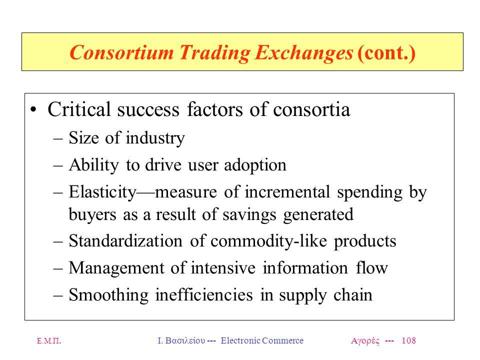 Ε.Μ.Π.Ι. Βασιλείου --- Electronic Commerce Αγορές --- 108 Consortium Trading Exchanges (cont.) Critical success factors of consortia –Size of industry