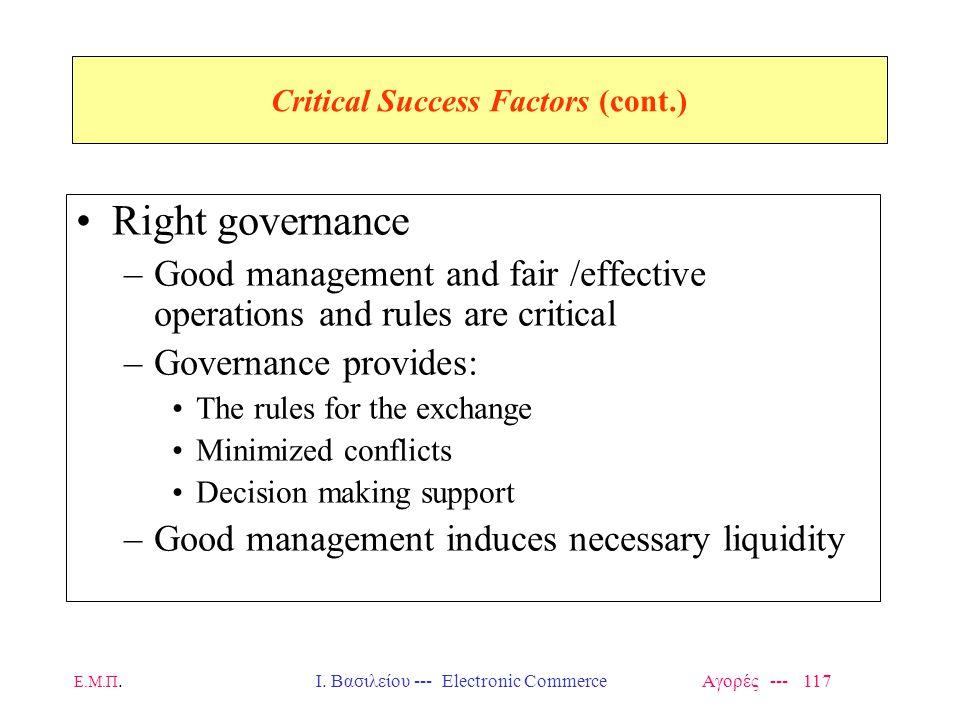 Ε.Μ.Π.Ι. Βασιλείου --- Electronic Commerce Αγορές --- 117 Critical Success Factors (cont.) Right governance –Good management and fair /effective opera