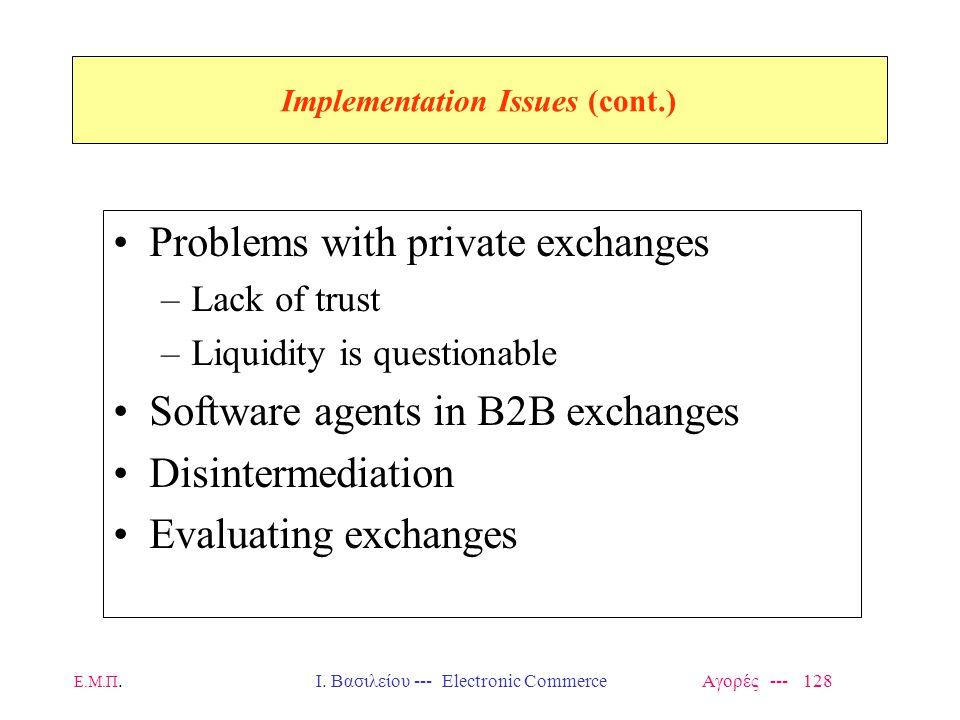 Ε.Μ.Π.Ι. Βασιλείου --- Electronic Commerce Αγορές --- 128 Implementation Issues (cont.) Problems with private exchanges –Lack of trust –Liquidity is q