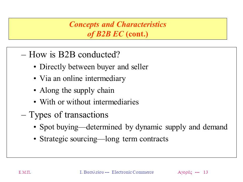 Ε.Μ.Π.Ι. Βασιλείου --- Electronic Commerce Αγορές --- 13 Concepts and Characteristics of B2B EC (cont.) –How is B2B conducted? Directly between buyer