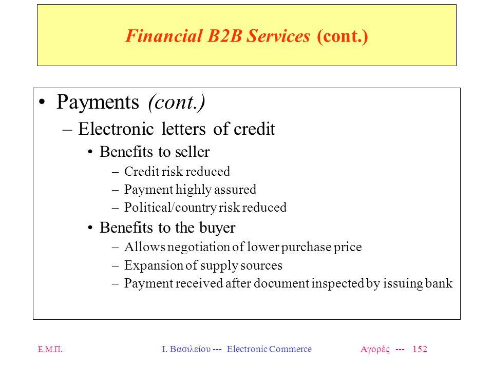 Ε.Μ.Π.Ι. Βασιλείου --- Electronic Commerce Αγορές --- 152 Financial B2B Services (cont.) Payments (cont.) –Electronic letters of credit Benefits to se