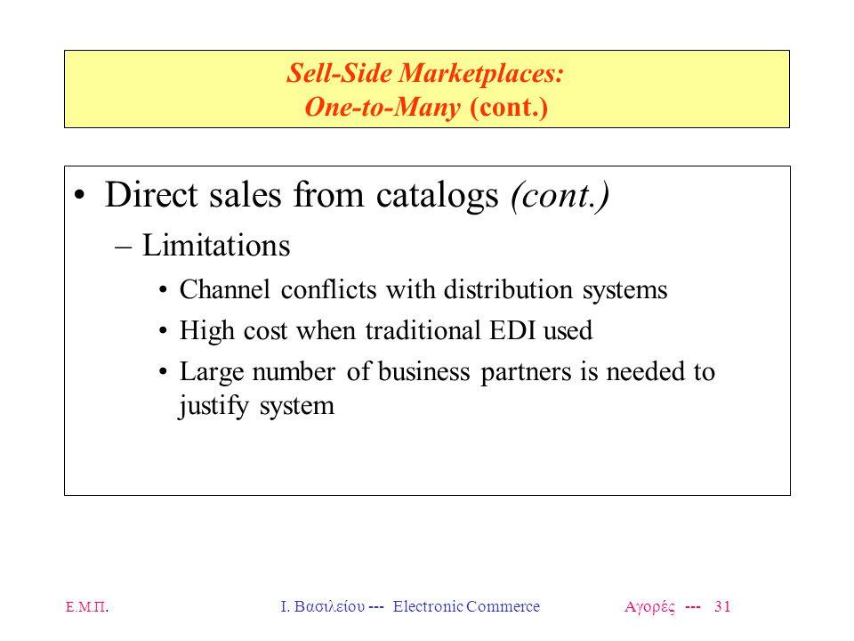 Ε.Μ.Π.Ι. Βασιλείου --- Electronic Commerce Αγορές --- 31 Sell-Side Marketplaces: One-to-Many (cont.) Direct sales from catalogs (cont.) –Limitations C