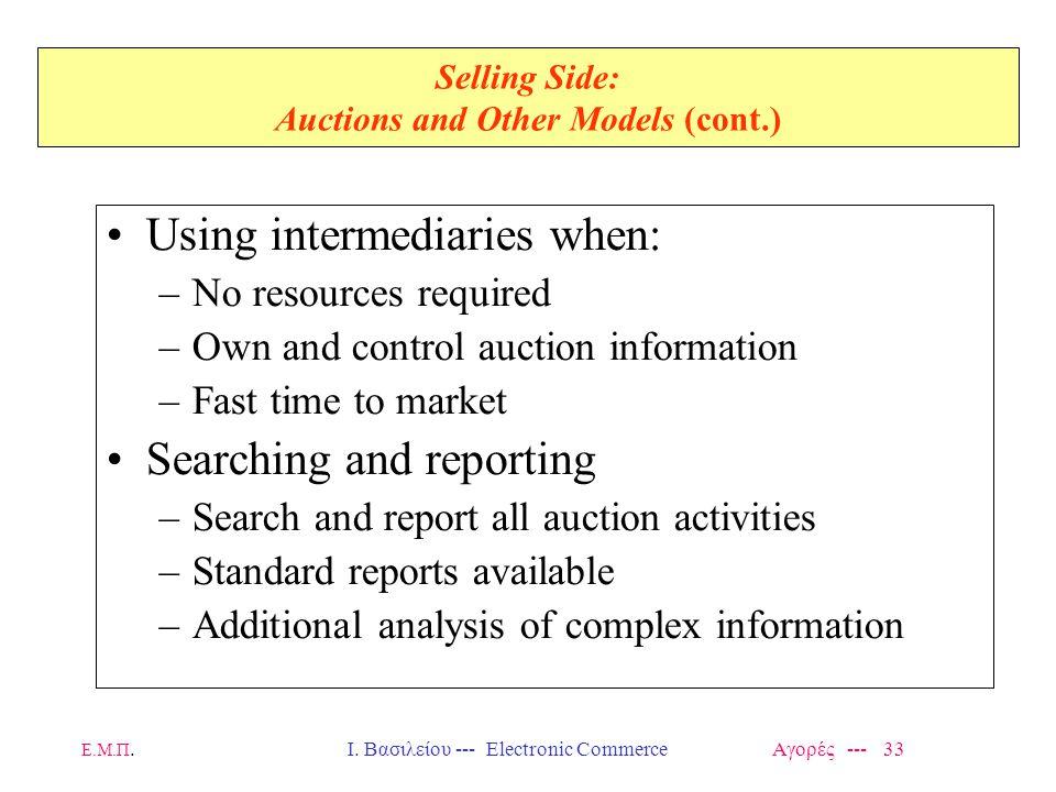 Ε.Μ.Π.Ι. Βασιλείου --- Electronic Commerce Αγορές --- 33 Selling Side: Auctions and Other Models (cont.) Using intermediaries when: –No resources requ