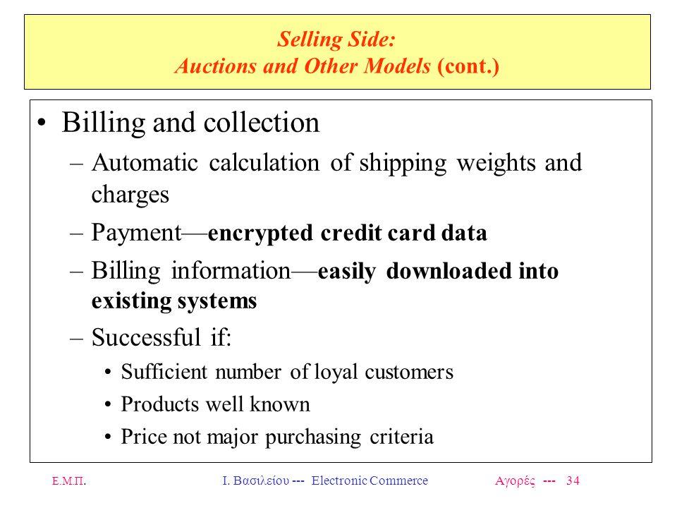 Ε.Μ.Π.Ι. Βασιλείου --- Electronic Commerce Αγορές --- 34 Selling Side: Auctions and Other Models (cont.) Billing and collection –Automatic calculation