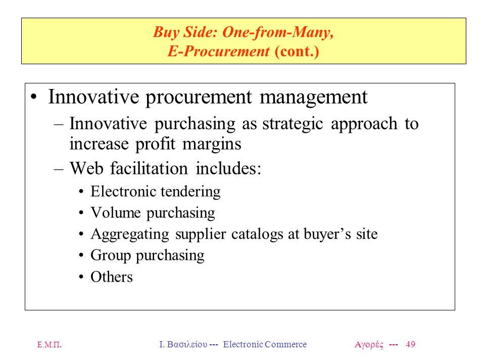 Ε.Μ.Π.Ι. Βασιλείου --- Electronic Commerce Αγορές --- 49 Buy Side: One-from-Many, E-Procurement (cont.) Innovative procurement management –Innovative
