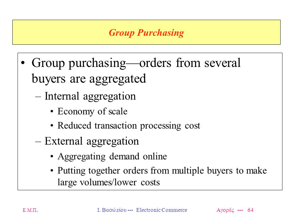 Ε.Μ.Π.Ι. Βασιλείου --- Electronic Commerce Αγορές --- 64 Group Purchasing Group purchasing—orders from several buyers are aggregated –Internal aggrega
