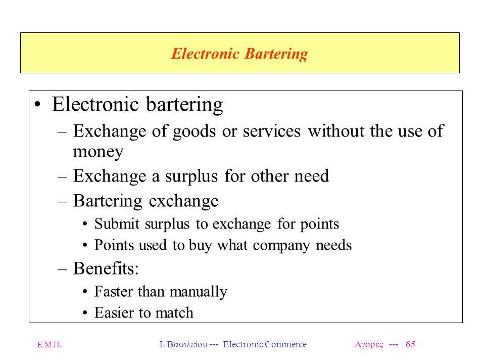 Ε.Μ.Π.Ι. Βασιλείου --- Electronic Commerce Αγορές --- 65 Electronic Bartering Electronic bartering –Exchange of goods or services without the use of m