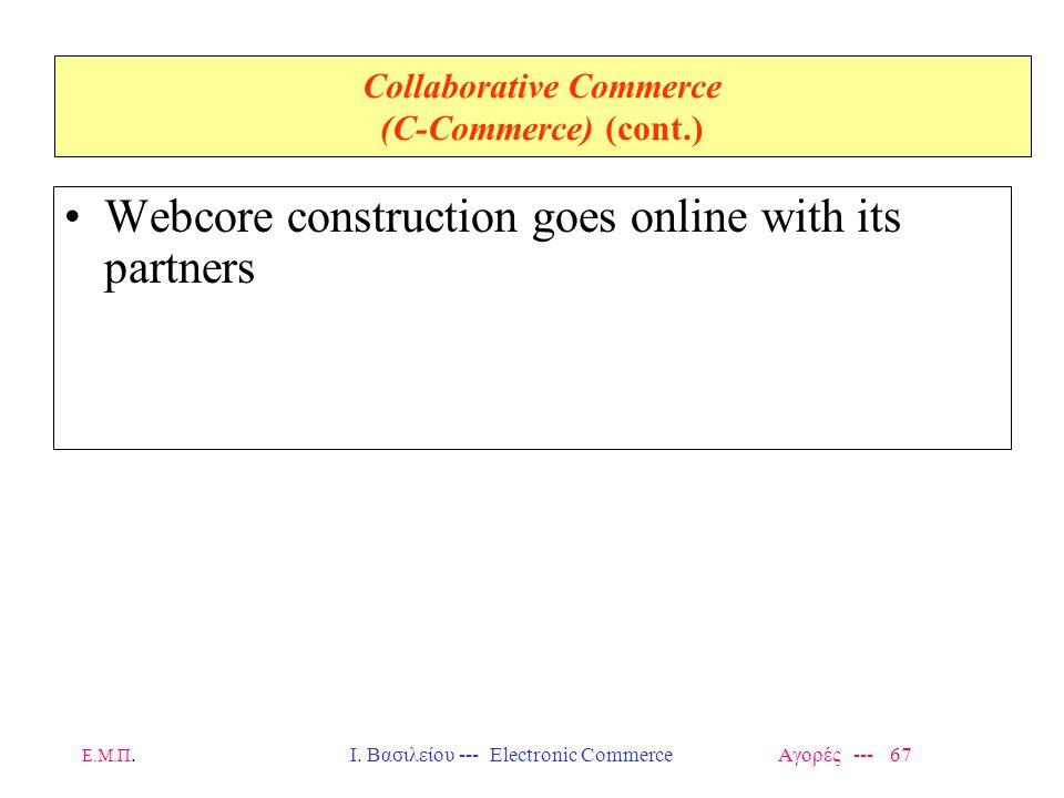 Ε.Μ.Π.Ι. Βασιλείου --- Electronic Commerce Αγορές --- 67 Collaborative Commerce (C-Commerce) (cont.) Webcore construction goes online with its partner