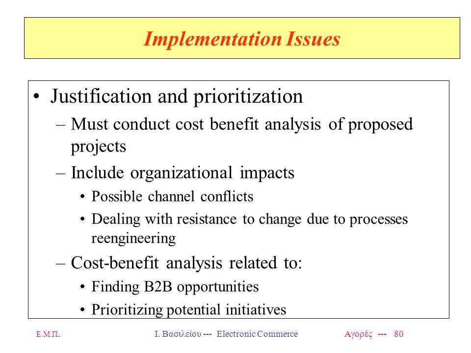 Ε.Μ.Π.Ι. Βασιλείου --- Electronic Commerce Αγορές --- 80 Implementation Issues Justification and prioritization –Must conduct cost benefit analysis of