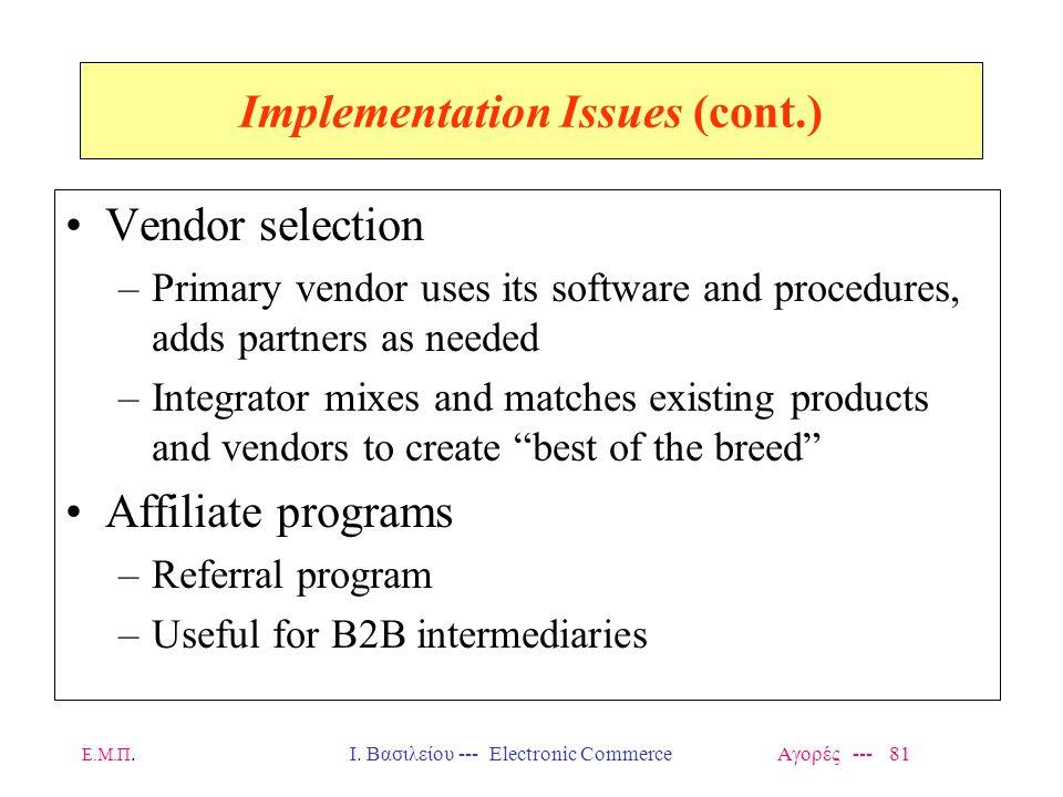 Ε.Μ.Π.Ι. Βασιλείου --- Electronic Commerce Αγορές --- 81 Implementation Issues (cont.) Vendor selection –Primary vendor uses its software and procedur