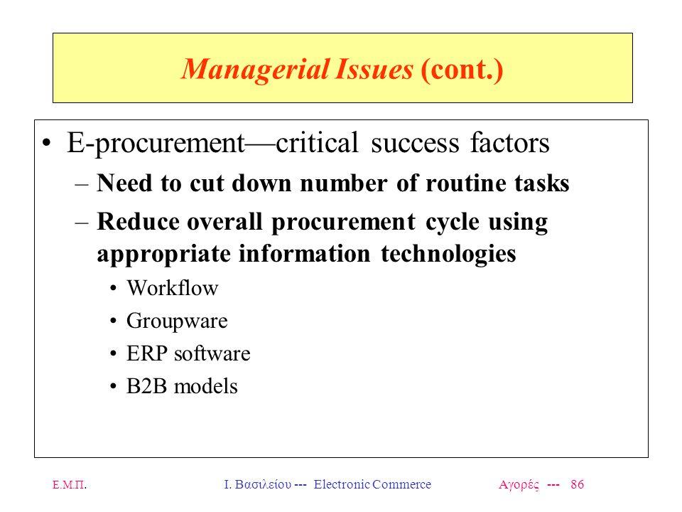 Ε.Μ.Π.Ι. Βασιλείου --- Electronic Commerce Αγορές --- 86 Managerial Issues (cont.) E-procurement—critical success factors –Need to cut down number of