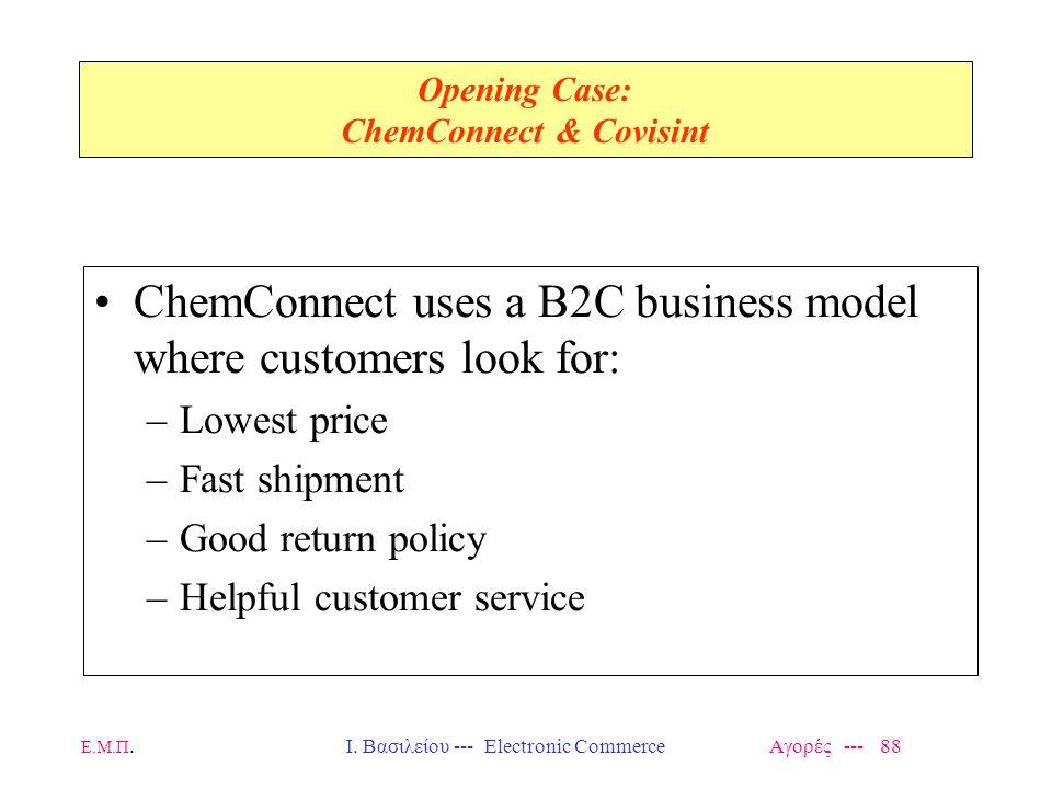 Ε.Μ.Π.Ι. Βασιλείου --- Electronic Commerce Αγορές --- 88 Opening Case: ChemConnect & Covisint ChemConnect uses a B2C business model where customers lo