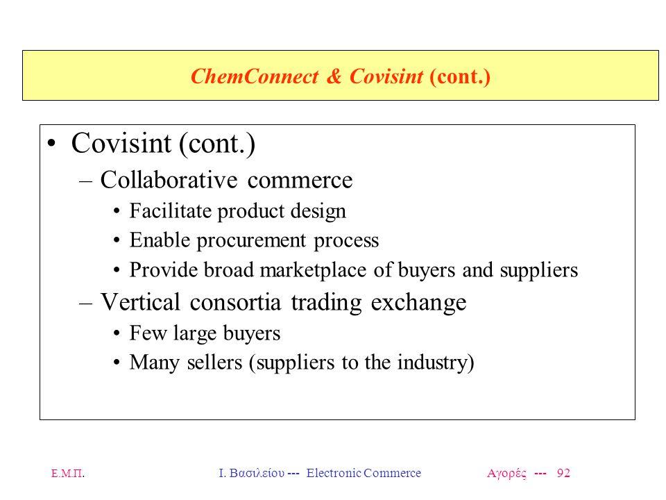 Ε.Μ.Π.Ι. Βασιλείου --- Electronic Commerce Αγορές --- 92 ChemConnect & Covisint (cont.) Covisint (cont.) –Collaborative commerce Facilitate product de