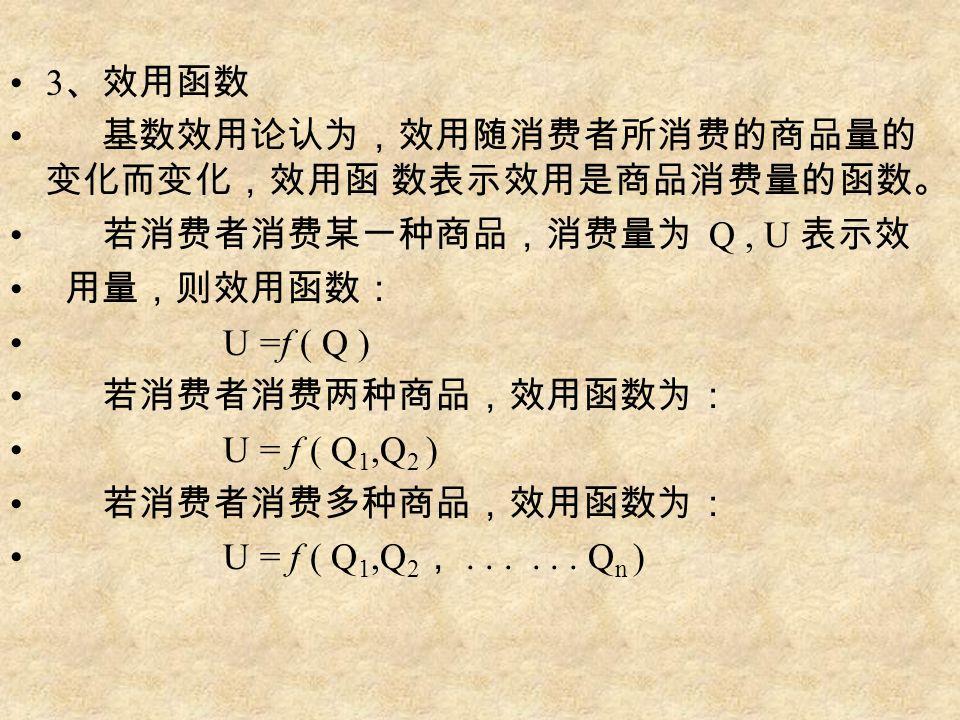 3 、效用函数 基数效用论认为,效用随消费者所消费的商品量的 变化而变化,效用函 数表示效用是商品消费量的函数。 若消费者消费某一种商品,消费量为 Q, U 表示效 用量,则效用函数: U =f ( Q ) 若消费者消费两种商品,效用函数为: U = f ( Q 1,Q 2 ) 若消费者消费多种商品,效用函数为: U = f ( Q 1,Q 2 ,......