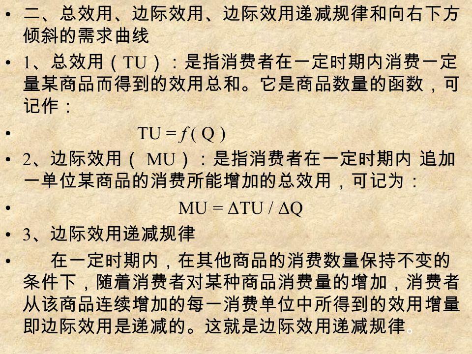 二、总效用、边际效用、边际效用递减规律和向右下方 倾斜的需求曲线 1 、总效用( TU ):是指消费者在一定时期内消费一定 量某商品而得到的效用总和。它是商品数量的函数,可 记作: TU = f ( Q ) 2 、边际效用( MU ):是指消费者在一定时期内 追加 一单位某商品的消费所能增加的总效用,可记为: MU = ΔTU / ΔQ 3 、边际效用递减规律 在一定时期内,在其他商品的消费数量保持不变的 条件下,随着消费者对某种商品消费量的增加,消费者 从该商品连续增加的每一消费单位中所得到的效用增量 即边际效用是递减的。这就是边际效用递减规律。