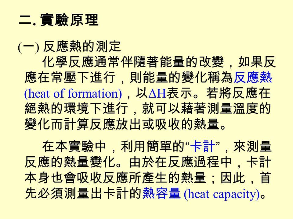 T 1 :卡計與 x mL 冷水達到平衡的溫度 T 2 : y mL 熱水的溫度 T f :冷水與熱水混合後的平衡溫度 H 1 :熱水放出的熱量 = (T 2 – T f )ºC · y mL · 1 g/mL · 1 cal/g·ºC H 2 :冷水吸收的熱量 = (T f – T 1 )ºC · x mL · 1 g/mL · 1 cal/g·ºC H 3 :卡計吸收的熱量 = (T f – T 1 )ºC · 卡計熱容量 cal/g·ºC H 1 = H 2 + H 3 ΔH = ΔT · ( 卡計的熱容量 + 內容物的熱容量 )
