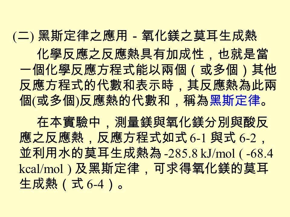 莫耳生成熱: 25 ℃、 1 atm 下, 1 莫耳化合物由 其成份元素化合而成之熱量變化。 Mg (s) + 2H + (aq) Mg 2+ (aq) + H 2(g) ΔH 1 (6-1) MgO (s) + 2H + (aq) Mg 2+ (aq) + H 2 O (l) ΔH 2 (6-2) H 2(g) + ½O 2(g) H 2 O (l) ΔH f 0 (H 2 O)(6-3) Mg (s) + ½O 2(g) MgO (s) ΔH f 0 (MgO)(6-4)
