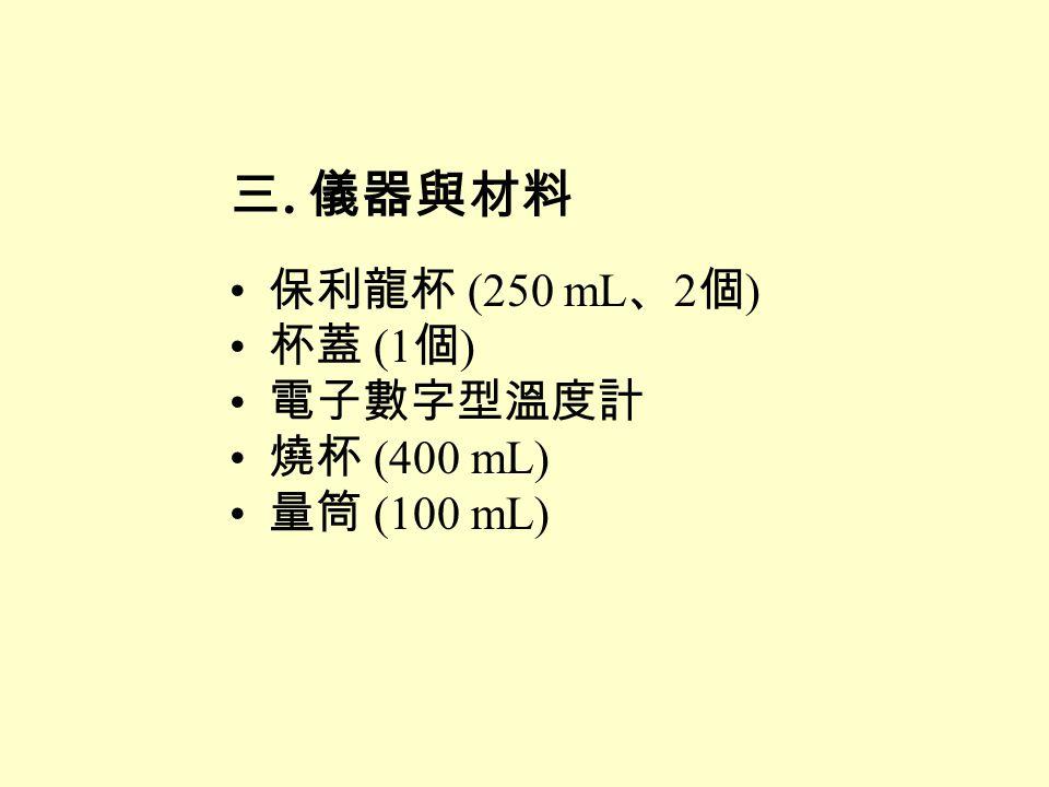 三. 儀器與材料 保利龍杯 (250 mL 、 2 個 ) 杯蓋 (1 個 ) 電子數字型溫度計 燒杯 (400 mL) 量筒 (100 mL)