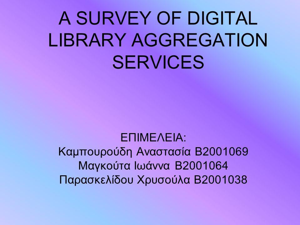 A SURVEY OF DIGITAL LIBRARY AGGREGATION SERVICES ΕΠΙΜΕΛΕΙΑ: Καμπουρούδη Αναστασία Β2001069 Μαγκούτα Ιωάννα Β2001064 Παρασκελίδου Χρυσούλα Β2001038
