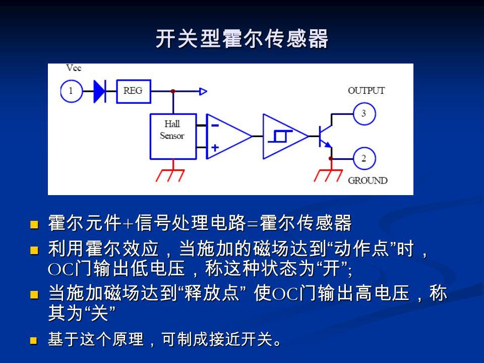 开关型霍尔传感器 霍尔元件 + 信号处理电路 = 霍尔传感器 利用霍尔效应,当施加的磁场达到 动作点 时, OC 门输出低电压,称这种状态为 开 ; 当施加磁场达到 释放点 使 OC 门输出高电压,称 其为 关 基于这个原理,可制成接近开关。