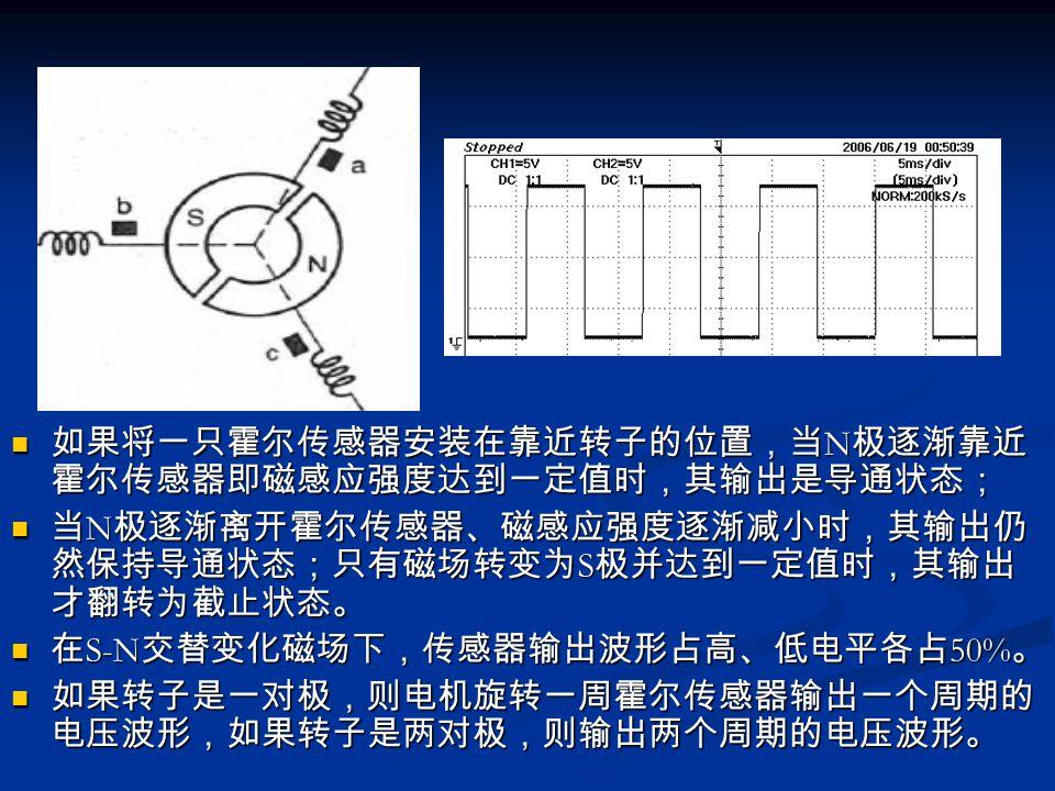 如果将一只霍尔传感器安装在靠近转子的位置,当 N 极逐渐靠近 霍尔传感器即磁感应强度达到一定值时,其输出是导通状态; 当 N 极逐渐离开霍尔传感器、磁感应强度逐渐减小时,其输出仍 然保持导通状态;只有磁场转变为 S 极并达到一定值时,其输出 才翻转为截止状态。 在 S-N 交替变化磁场下,传感器输出波形占高、低电平各占 50% 。 如果转子是一对极,则电机旋转一周霍尔传感器输出一个周期的 电压波形,如果转子是两对极,则输出两个周期的电压波形。