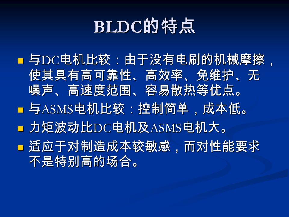 BLDC 的特点 与 DC 电机比较:由于没有电刷的机械摩擦, 使其具有高可靠性、高效率、免维护、无 噪声、高速度范围、容易散热等优点。 与 DC 电机比较:由于没有电刷的机械摩擦, 使其具有高可靠性、高效率、免维护、无 噪声、高速度范围、容易散热等优点。 与 ASMS 电机比较:控制简单,成本低。 与 ASMS 电机比较:控制简单,成本低。 力矩波动比 DC 电机及 ASMS 电机大。 力矩波动比 DC 电机及 ASMS 电机大。 适应于对制造成本较敏感,而对性能要求 不是特别高的场合。 适应于对制造成本较敏感,而对性能要求 不是特别高的场合。