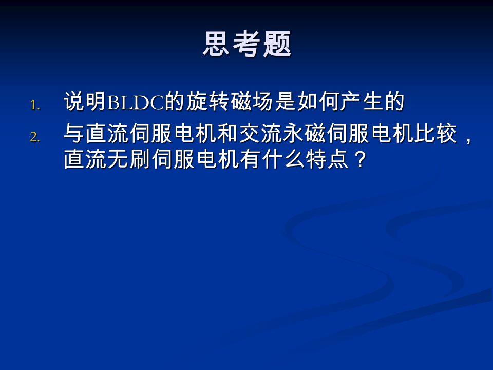 思考题 1. 说明 BLDC 的旋转磁场是如何产生的 2. 与直流伺服电机和交流永磁伺服电机比较, 直流无刷伺服电机有什么特点?
