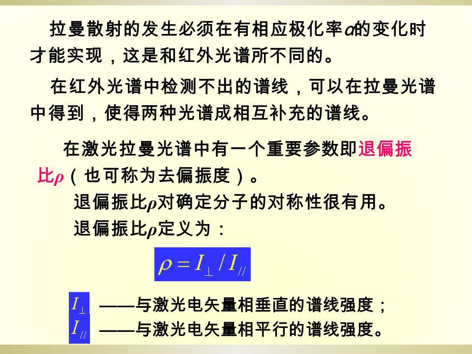 拉曼散射的发生必须在有相应极化率 α 的变化时 才能实现,这是和红外光谱所不同的。 在红外光谱中检测不出的谱线,可以在拉曼光谱 中得到,使得两种光谱成相互补充的谱线。 在激光拉曼光谱中有一个重要参数即退偏振 比 ρ (也可称为去偏振度)。 退偏振比 ρ 对确定分子的对称性很有用。 退偏振比 ρ 定义