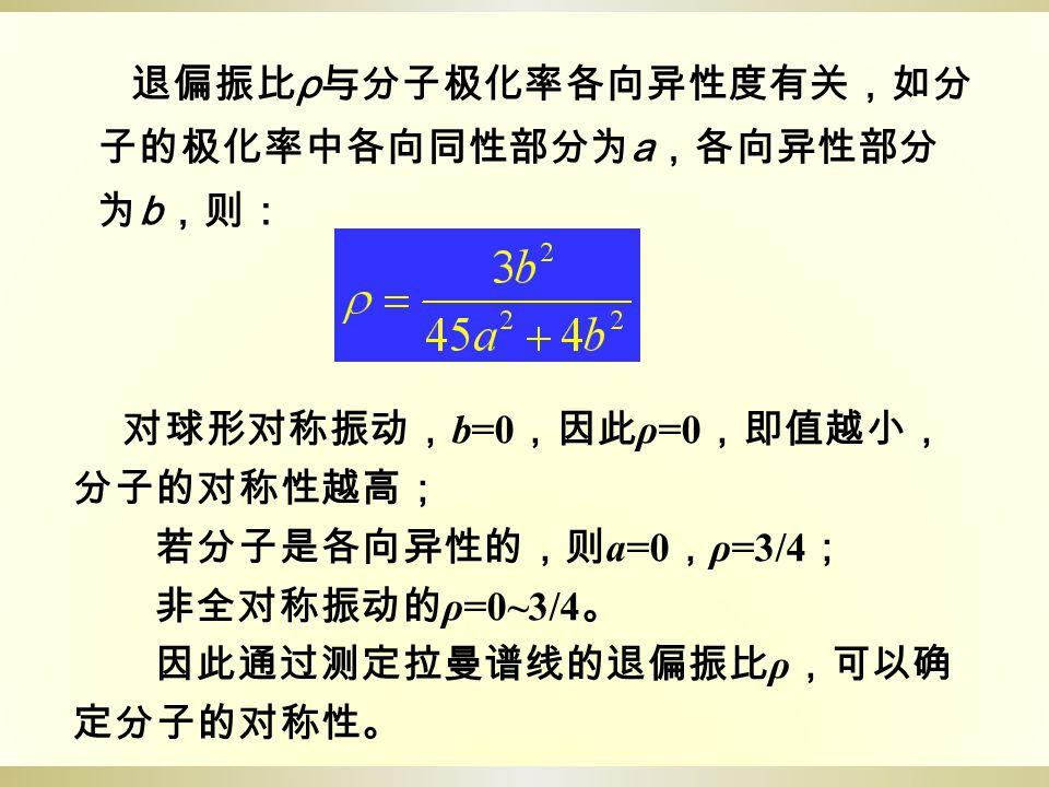 退偏振比 ρ 与分子极化率各向异性度有关,如分 子的极化率中各向同性部分为 a ,各向异性部分 为 b ,则: 对球形对称振动, b=0 ,因此 ρ=0 ,即值越小, 分子的对称性越高; 若分子是各向异性的,则 a=0 , ρ=3/4 ; 非全对称振动的 ρ=0~3/4 。 因此通过测定拉曼谱线的退