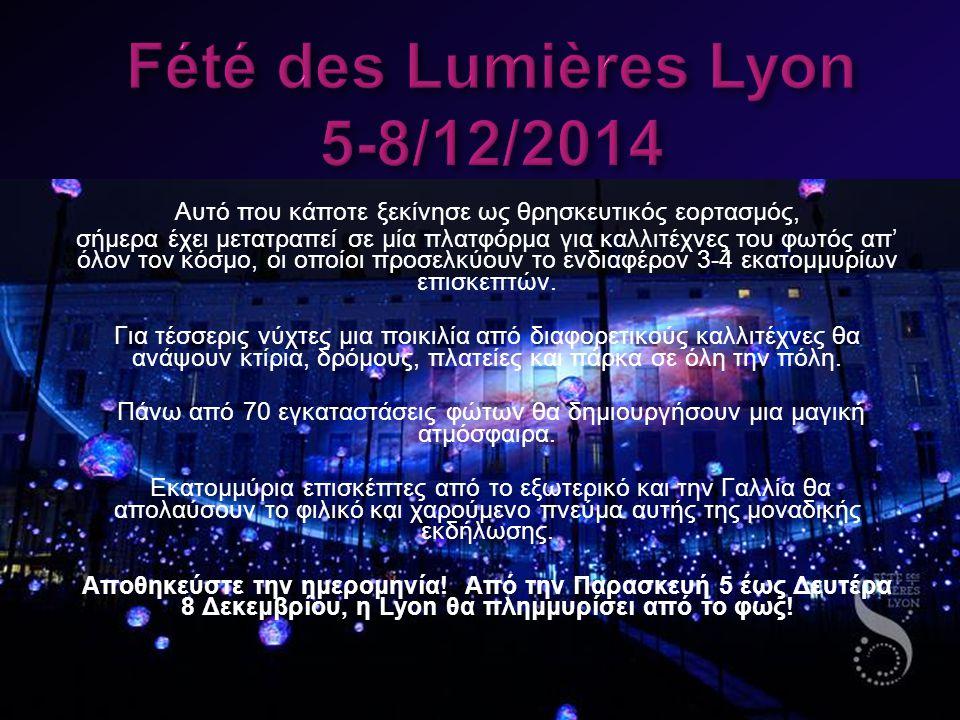 Fété des Lumières Lyon 5-8/12/2014 Αυτό που κάποτε ξεκίνησε ως θρησκευτικός εορτασμός, σήμερα έχει μετατραπεί σε μία πλατφόρμα για καλλιτέχνες του φωτός απ' όλον τον κόσμο, οι οποίοι προσελκύουν το ενδιαφέρον 3-4 εκατομμυρίων επισκεπτών.