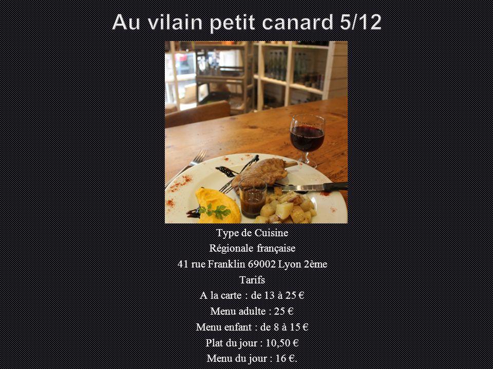 Type de Cuisine Régionale française 41 rue Franklin 69002 Lyon 2ème Tarifs A la carte : de 13 à 25 € Menu adulte : 25 € Menu enfant : de 8 à 15 € Plat du jour : 10,50 € Menu du jour : 16 €.