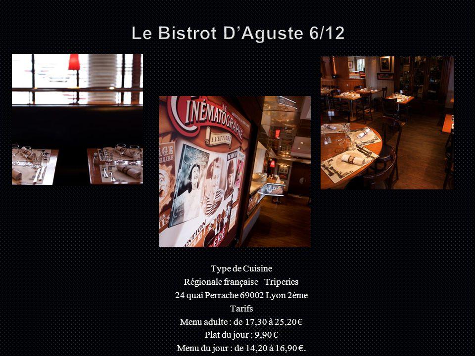 Type de Cuisine Régionale française Triperies 24 quai Perrache 69002 Lyon 2ème Tarifs Menu adulte : de 17,30 à 25,20 € Plat du jour : 9,90 € Menu du jour : de 14,20 à 16,90 €.