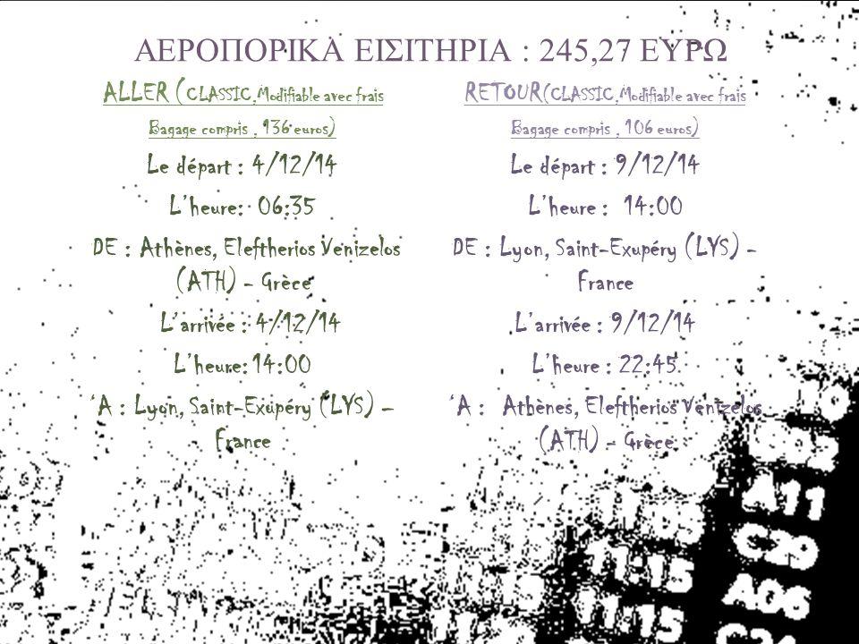 ALLER ( CLASSIC,Modifiable avec frais Bagage compris, 136 euros) Le départ : 4/12/14 L'heure: 06:35 DE : Athènes, Eleftherios Venizelos (ATH) - Grèce L'arrivée : 4/12/14 L'heure: 14:00 'A : Lyon, Saint-Exupéry (LYS) – France RETOUR (CLASSIC,Modifiable avec frais Bagage compris, 106 euros) Le départ : 9/12/14 L'heure : 14:00 DE : Lyon, Saint-Exupéry (LYS) - France L'arrivée : 9/12/14 L'heure : 22:45 'A : Athènes, Eleftherios Venizelos (ATH) - Grèce ΑΕΡΟΠΟΡΙΚΑ ΕΙΣΙΤΗΡΙΑ : 245,27 ΕΥΡΩ