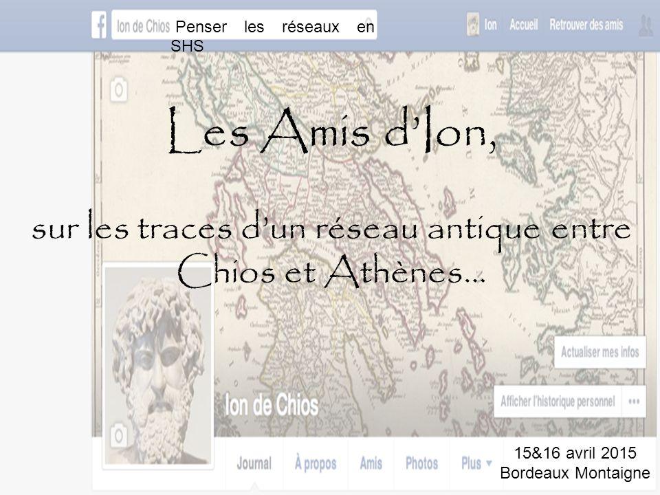 Les Amis d'Ion, sur les traces d'un réseau antique entre Chios et Athènes… Penser les réseaux en SHS 15&16 avril 2015 Bordeaux Montaigne