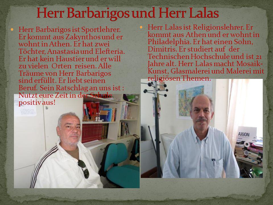 Herr Barbarigos ist Sportlehrer. Er kommt aus Zakynthos und er wohnt in Athen. Er hat zwei Töchter, Anastasia und Elefteria. Er hat kein Haustier und