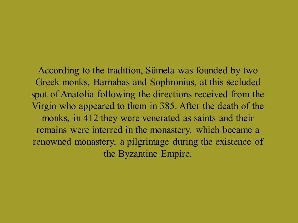 Σύμφωνα με την παράδοση, η Σουμελά ιδρύθηκε από δύο Έλληνες μοναχούς, τον Βαρνάβα και τον Σωφρονίου, που έφτασαν σε αυτό το απομονωμένο Ανατολικό σημείο ακολουθώντας τις οδηγίες που έλαβαν από την Παναγία που τους εμφανίστηκε το 385.