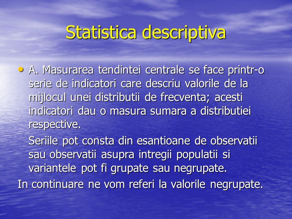 Statistica descriptiva A. Masurarea tendintei centrale se face printr-o serie de indicatori care descriu valorile de la mijlocul unei distributii de f