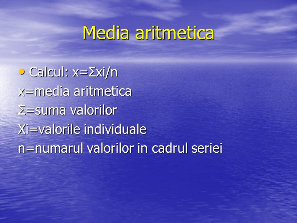 Media aritmetica Calcul: x=Σxi/n Calcul: x=Σxi/n x=media aritmetica Σ=suma valorilor Xi=valorile individuale n=numarul valorilor in cadrul seriei