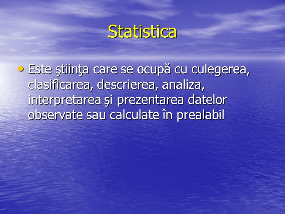 Statistica Este ştiinţa care se ocupă cu culegerea, clasificarea, descrierea, analiza, interpretarea şi prezentarea datelor observate sau calculate în