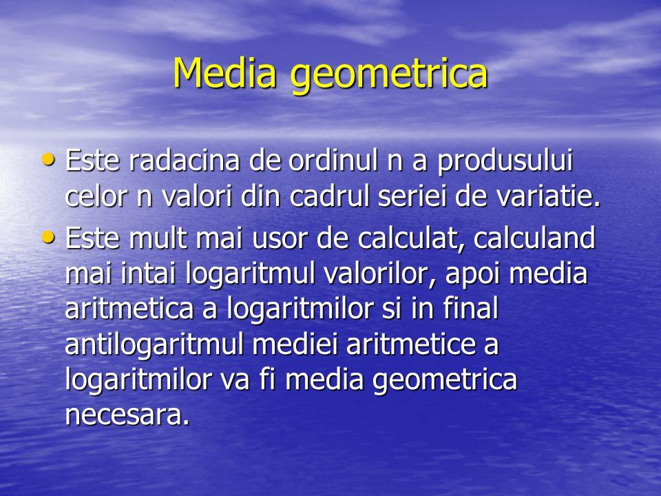 Media geometrica Este radacina de ordinul n a produsului celor n valori din cadrul seriei de variatie. Este radacina de ordinul n a produsului celor n