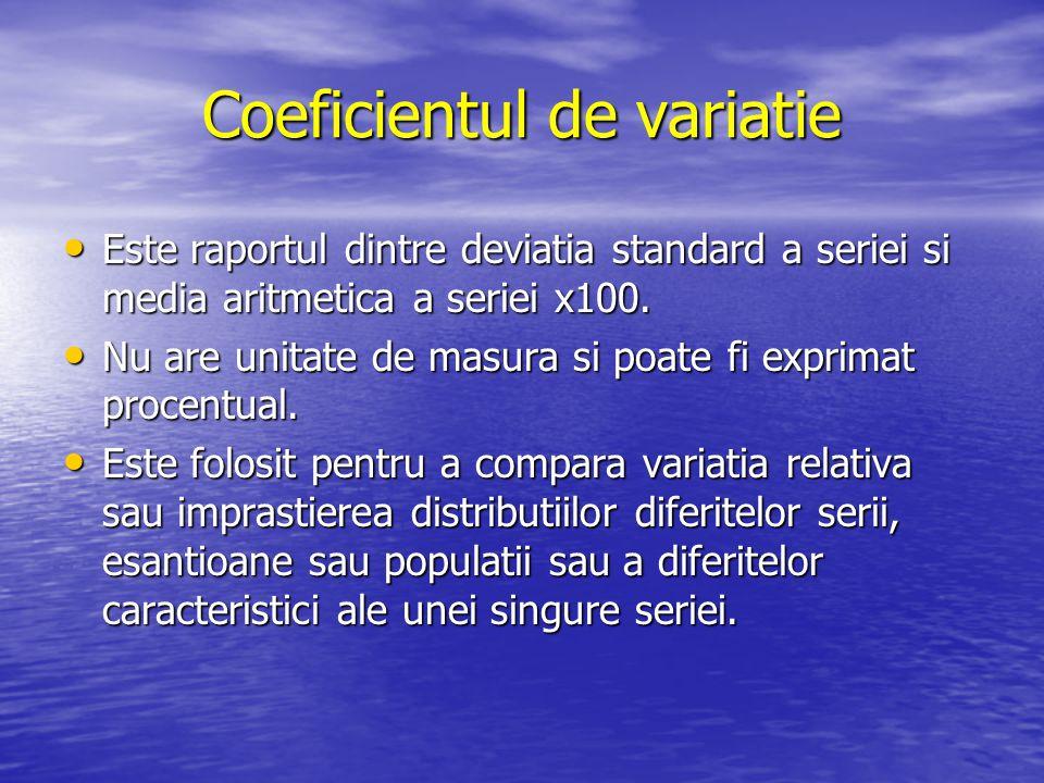 Coeficientul de variatie Este raportul dintre deviatia standard a seriei si media aritmetica a seriei x100. Este raportul dintre deviatia standard a s