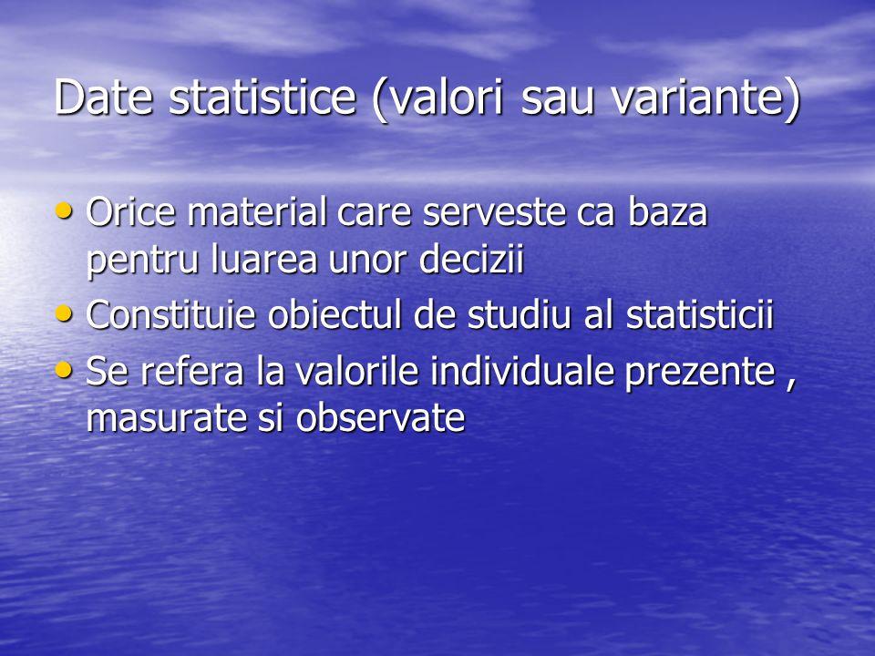 Date statistice (valori sau variante) Orice material care serveste ca baza pentru luarea unor decizii Orice material care serveste ca baza pentru luar