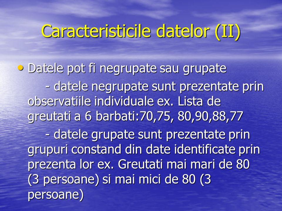 Caracteristicile datelor (II) Datele pot fi negrupate sau grupate Datele pot fi negrupate sau grupate - datele negrupate sunt prezentate prin observat