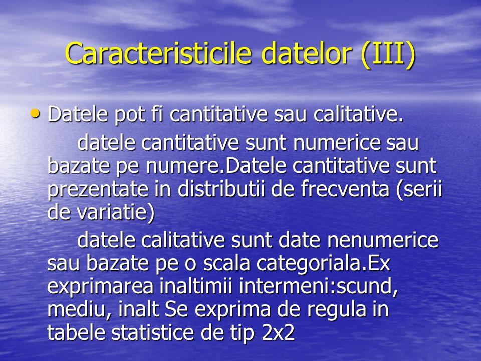 Caracteristicile datelor (III) Datele pot fi cantitative sau calitative. Datele pot fi cantitative sau calitative. datele cantitative sunt numerice sa